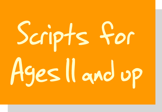 Scripts for Ages 11 and up